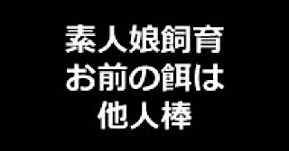無料アダルト動画:★素人娘飼育~お前の餌は他人棒~:まんこ無修正