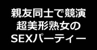 無料アダルト動画:★親友同士で競演 超美形熟女のSEXパーティー!!:無毛まんこ